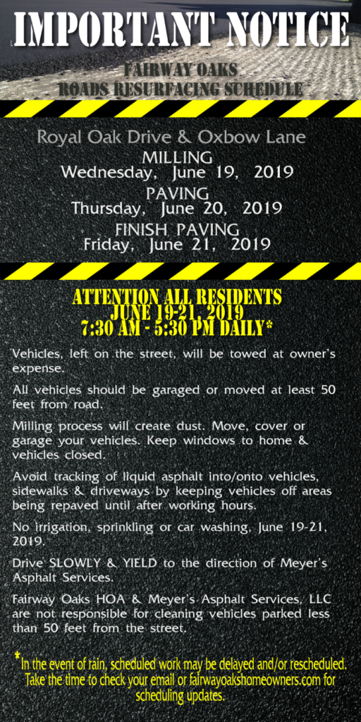 ATTENTION ALL RESIDENTS June 19-21, 2019 7:30 AM - 5:30 PM DAILY* Vehicles, left on the street, will be towed at owner's expense. All vehicles should be garaged or moved at least 50 feet from road. Milling process will create dust. Move, cover or garage your vehicles. Keep windows to home & vehicles closed. Avoid tracking of liquid asphalt into/onto vehicles, sidewalks & driveways by keeping vehicles off areas being repaved until after working hours. No irrigation, sprinkling or car washing, June 19-21, 2019. Drive SLOWLY & YIELD to the direction of Meyer's Asphalt Services. Fairway Oaks HOA & Meyer's Asphalt Services, LLC are not responsible for cleaning vehicles parked less than 50 feet from the street. *In the event of rain, scheduled work may be delayed and/or rescheduled. Take the time to check your email or fairwayoakshomeowners.com for scheduling updates.